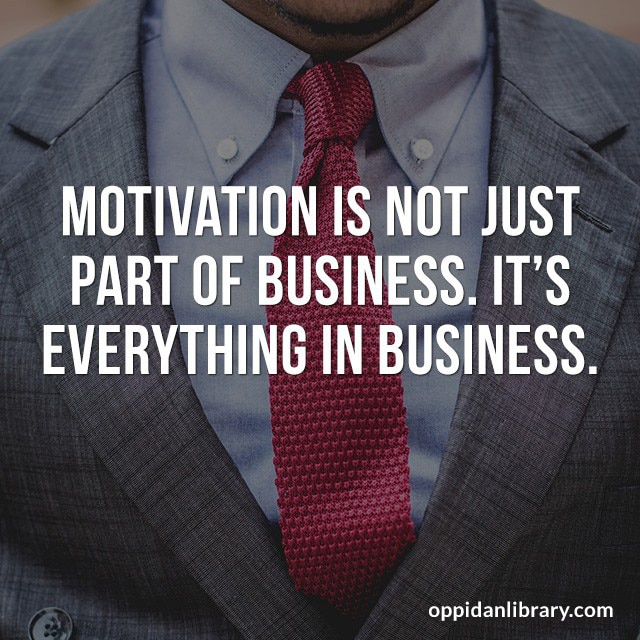 MOTIVATION IS NOT JUST PART OF BUSINESS. IT'S EVERYTHING IN BUSINESS.