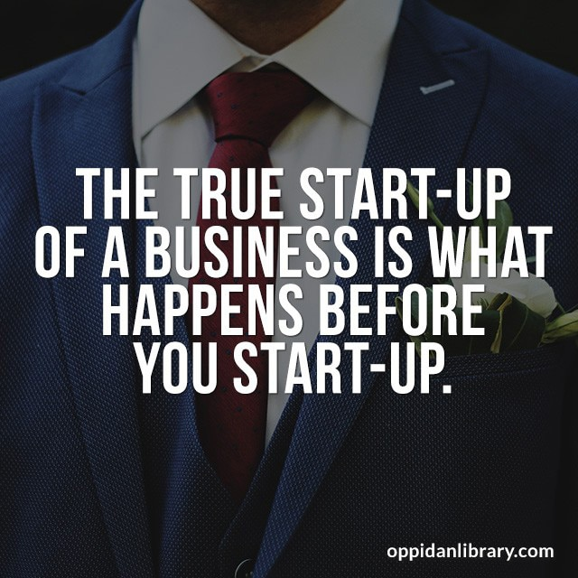 THE TRUE START- UP OF A BUSINESS IS WHAT HAPPENS BEFORE YOU START - UP.