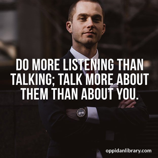 DO MORE LISTENING THAN TALKING; TALK MORE ABOUT THEM THAN ABOUT YOU.