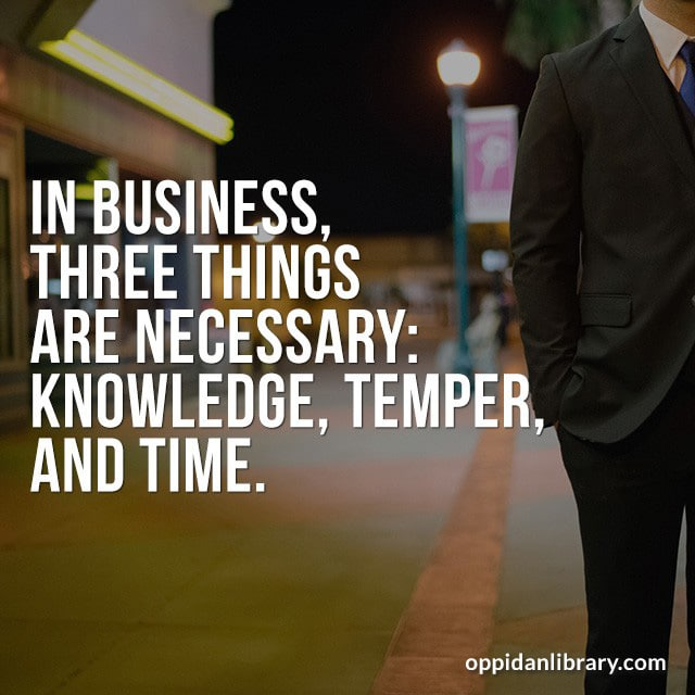 IN BUSINESS, THREE NECESSARY: KNOWLEDGE, TEMPER, AND TIME.
