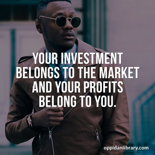 YOUR INVESTMENT BELONGS TO THE MARKET AND YOUR PROFITS BELONG TO YOU.