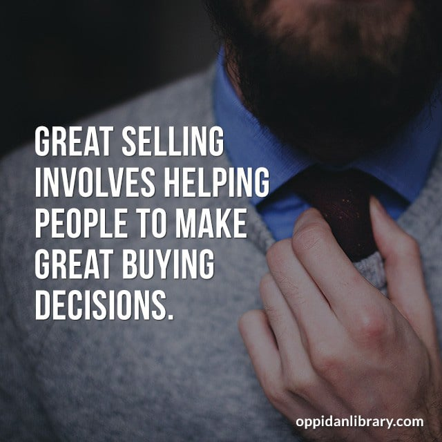 GREAT SELLING INVOLVES HELPING PEOPLE TO MAKE GREAT BUYING DECISIONS.