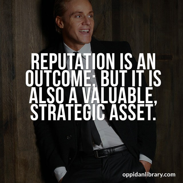 REPUTATION IS AN OUTCOME; BUT IT IS ALSO A VALUABLE, STRATEGIC ASSET.