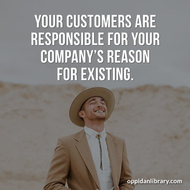 YOUR CUSTOMERS ARE RESPONSIBLE FOR YOUR COMPANY'S REASON FOR EXISTING.
