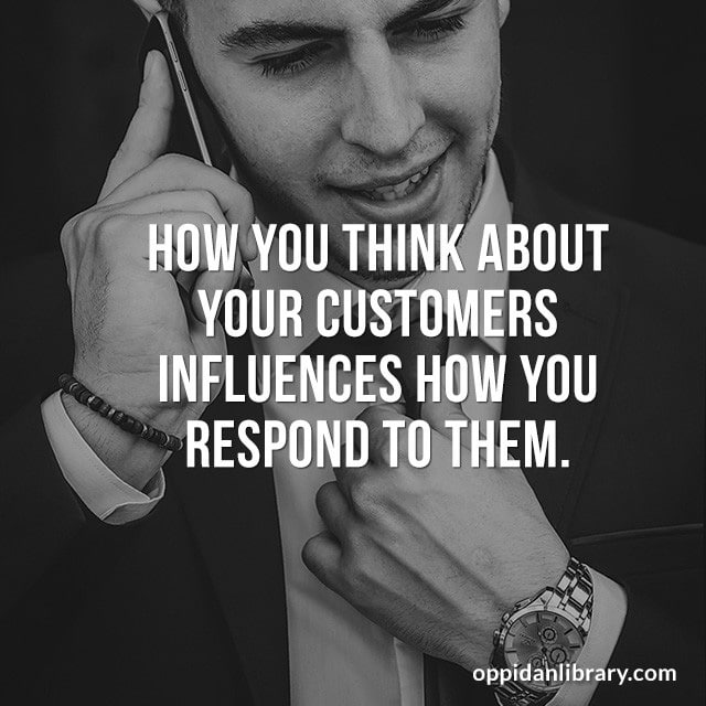 HOW YOU THINK ABOUT YOUR CUSTOMERS INFLUENCES HOW YOU RESPOND TO THEM.
