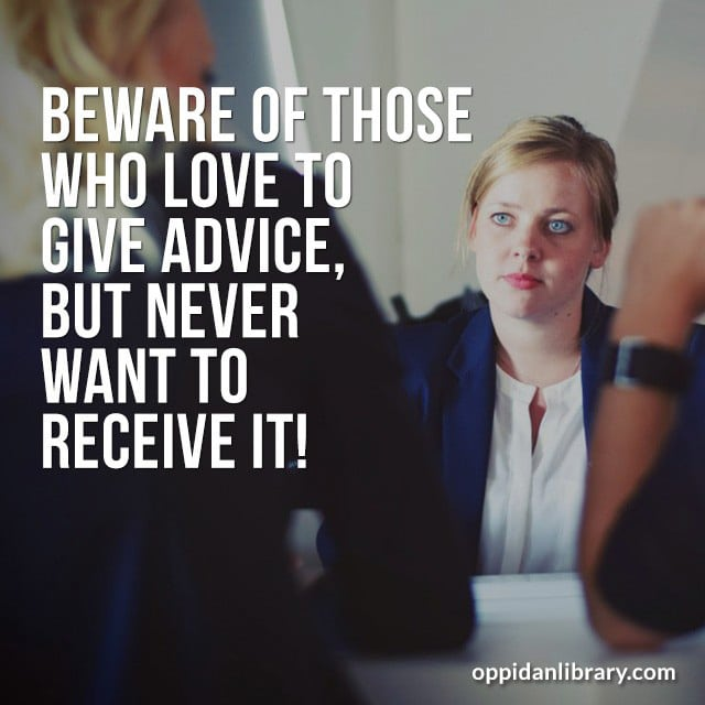 BEWARE OF THOSE WHO LOVE TO GIVE ADVICE, BUT NEVER WANT TO RECEIVE IT!