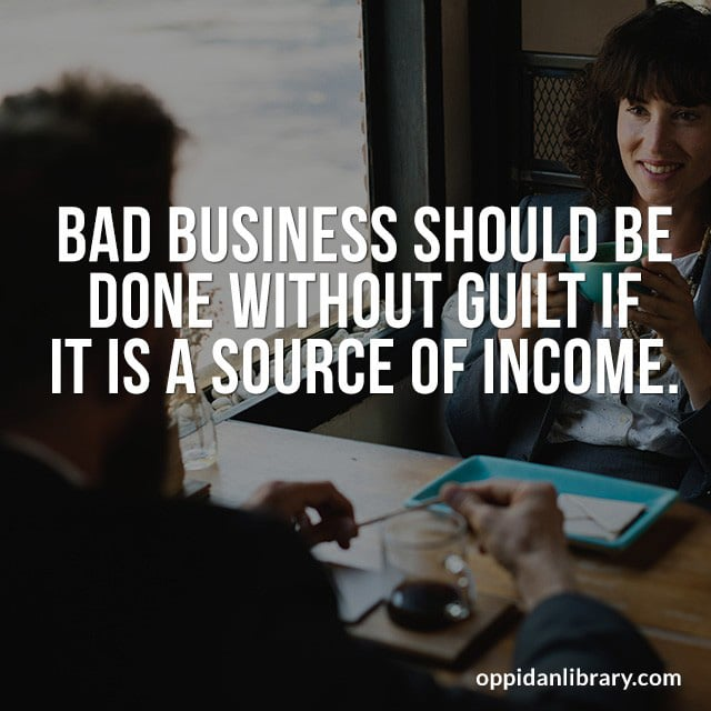 BAD BUSINESS SHOULD BE DONE WITHOUT GUILT IF IT IS A SOURCE OF INCOME.