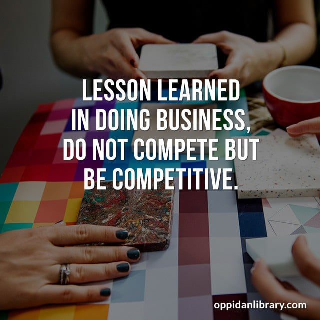 LESSON LEARNED IN DOING BUSINESS, DO NOT COMPETE BUT BE COMPETITIVE.
