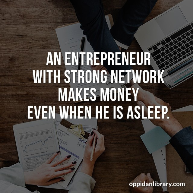 AN ENTREPRENEUR WITH STRONG NETWORK MAKES MONEY EVEN WHEN HE IS ASLEEP.