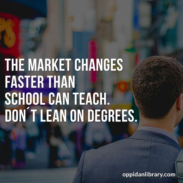 THE MARKET CHANGES FASTER THAN SCHOOL CAN TEACH. DON'T LEAN ON DEGREES.
