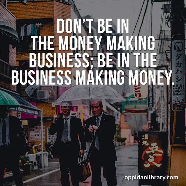 DON'T BE IN THE MONEY MAKING BUSINESS; BE IN THE BUSINESS MAKING MONEY.