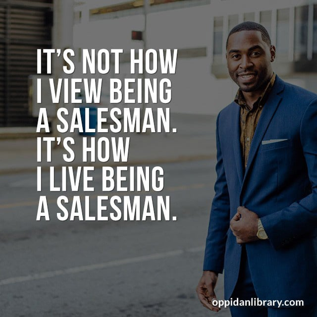 IT'S NOT HOW I VIEW BEING A SALESMAN. IT'S HOW I LIVE BEING A SALESMAN.