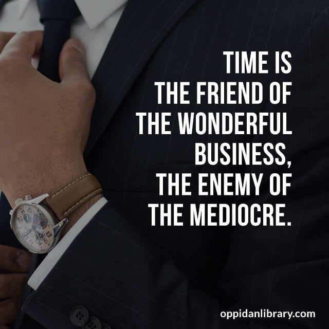 TIME IS THE FRIEND OF THE WONDERFUL BUSINESS, THE ENEMY OF THE MEDIOCRE.