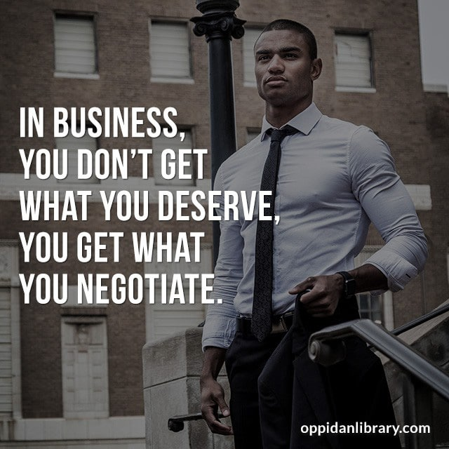 IN BUSINESS, YOU DON'T GET WHAT GET WHAT YOU DESERVE YOU GET WHAT YOU NEGOTIATE.