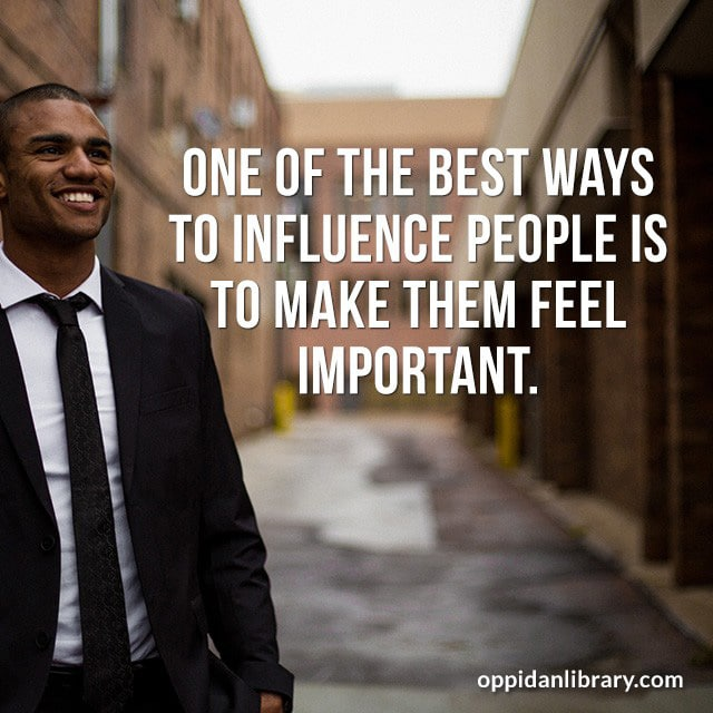 ONE OF THE BEST WAYS TO INFLUENCE PEOPLE IS TO MAKE THEM FEEL IMPORTANT.