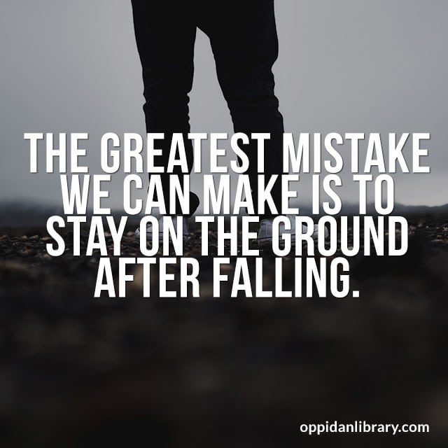 THE GREATEST MISTAKE WE CAN MAKE IS TO STAY ON THE GROUND AFTER FALLING.
