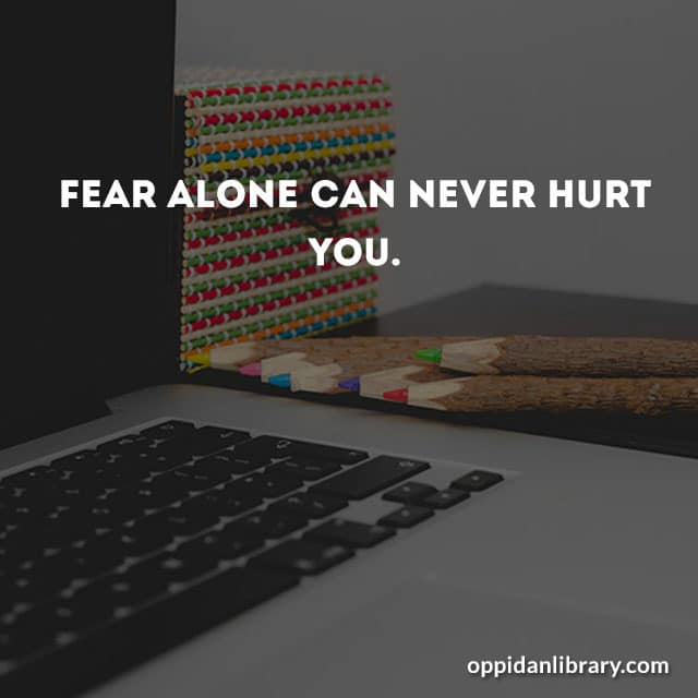 Fear alone can never hurt you