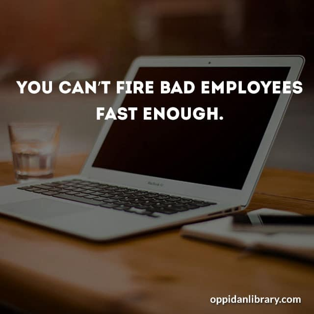 You can't fire bad employees fast enough.