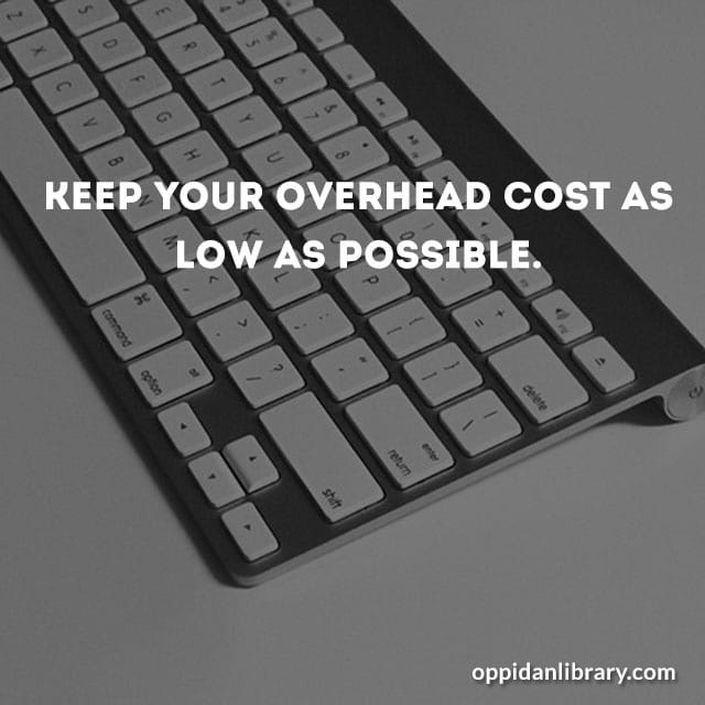 Keep your overhead cost as low as possible.
