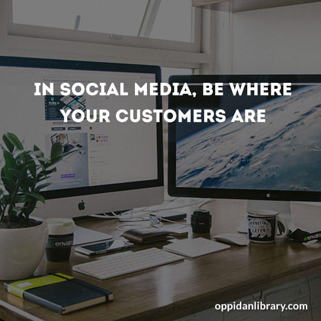 In social media be where your customers are.