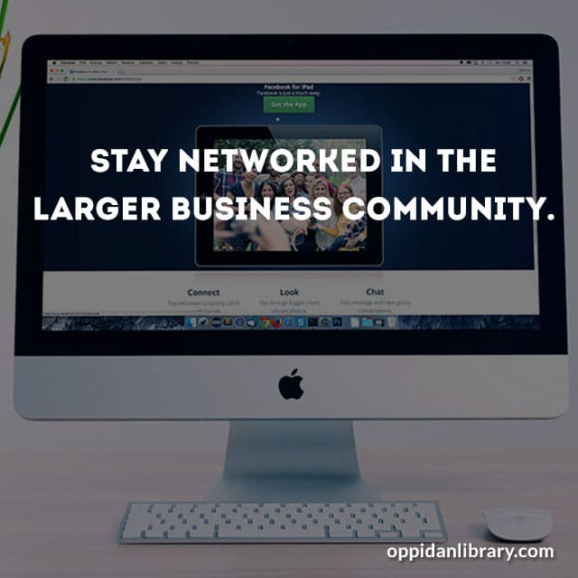 Stay networked in the larger business community.