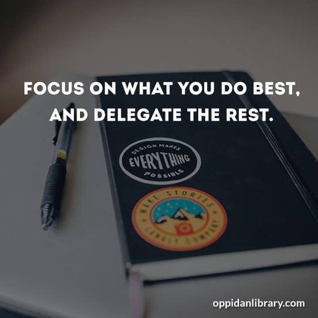 FOCUS ON WHAT YOU DO BEST, AND DELEGATE THE REST.