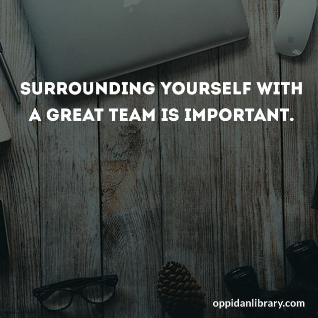 SURROUNDING YOURSELF WITH A GREAT TEAM IS IMPORTANT.