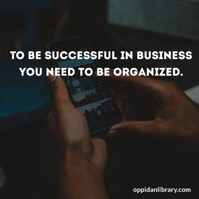 TO BE SUCCESSFUL IN BUSINESS YOU NEED TO BE ORGANIZED.