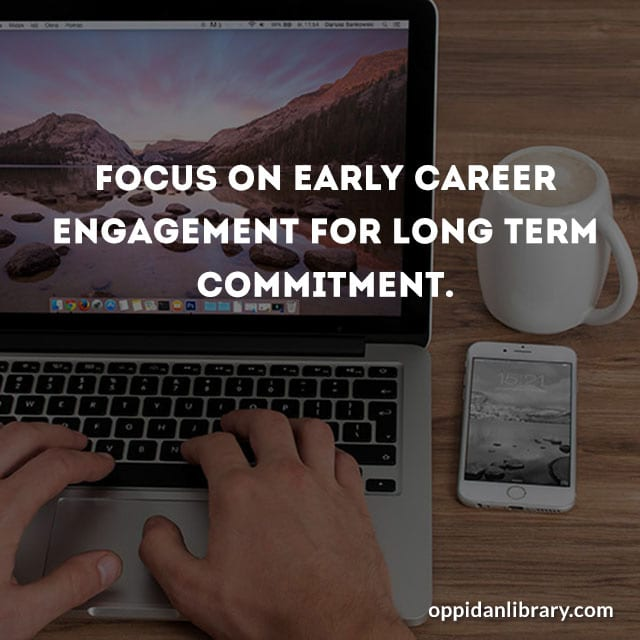 FOCUS ON EARLY CAREER ENGAGEMENT FOR LONG TERM COMMITMENT.