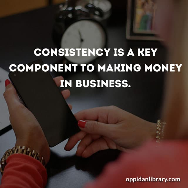 CONSISTENCY IS A KEY COMPONENT TO MAKING MONEY IN BUSINESS.