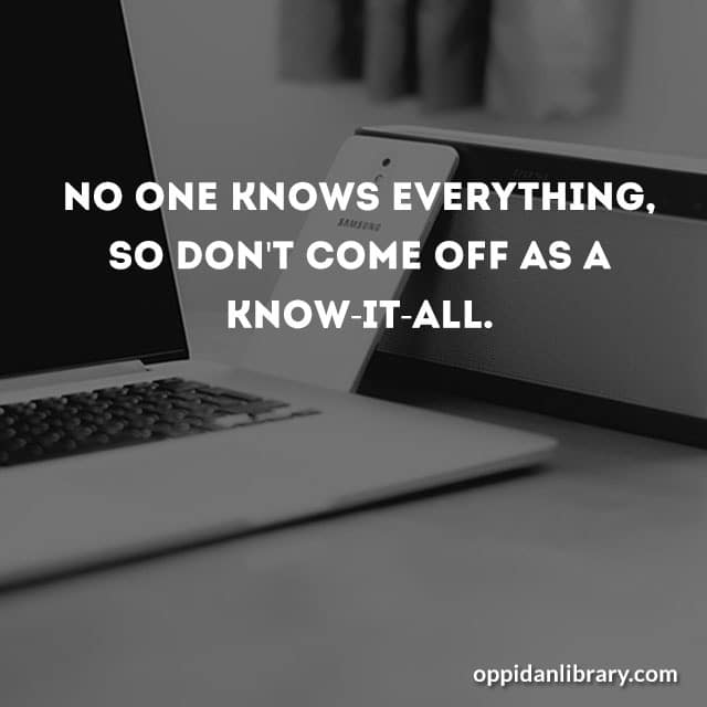 NO ONE KNOWS EVERYTHING, SO DON'T COME OFF AS A KNOW -IT -ALL.