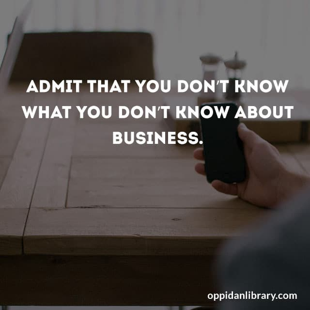 ADMIT THAT YOU DON'T KNOW WHAT YOU DON'T ABOUT BUSINESS.