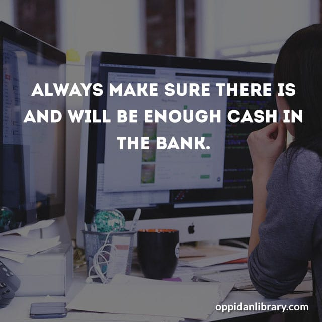ALWAYS MAKE SURE THERE IS AND WILL BE ENOUGH CASH IN THE BANK.
