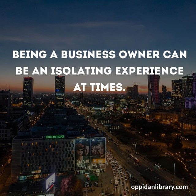 BEING A BUSINESS OWNER CAN BE AN ISOLATING EXPERIENCE AT TIMES.