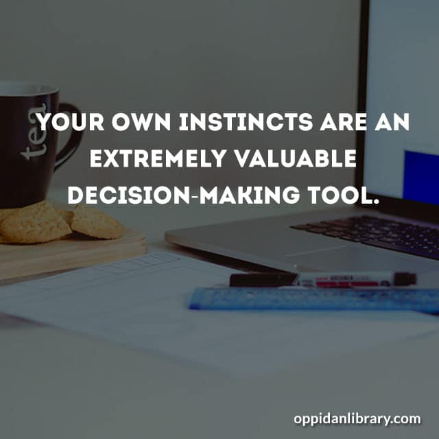 YOUR OWN INSTINCTS ARE AN EXTREMELY VALUABLE DECISION - MAKING TOOL.