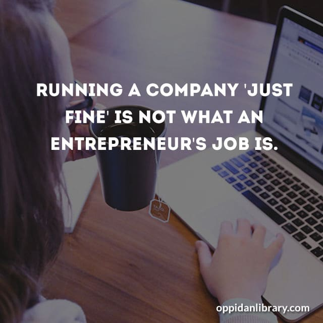 RUNNING A COMPANY JUST FINE IS NOT WHAT AN ENTREPRENEUR'S JOB IS.