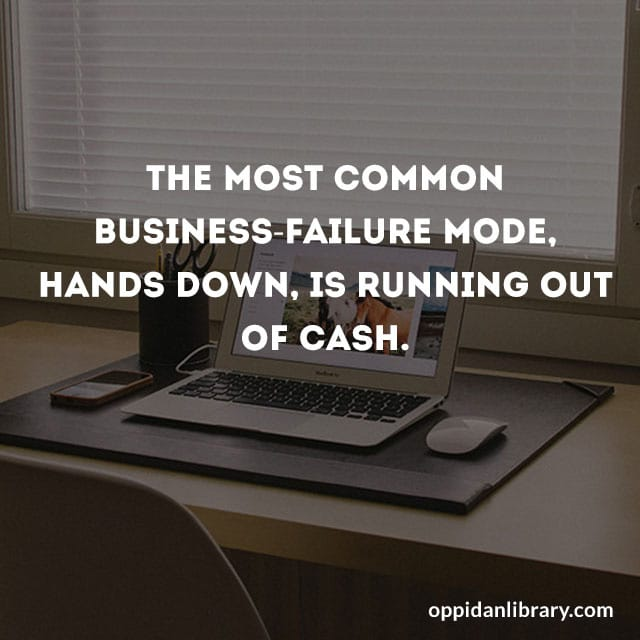 THE MOST COMMON BUSINESS - FAILURE MODE, HANDS DOWN. IS RUNNING OUT OF CASH.