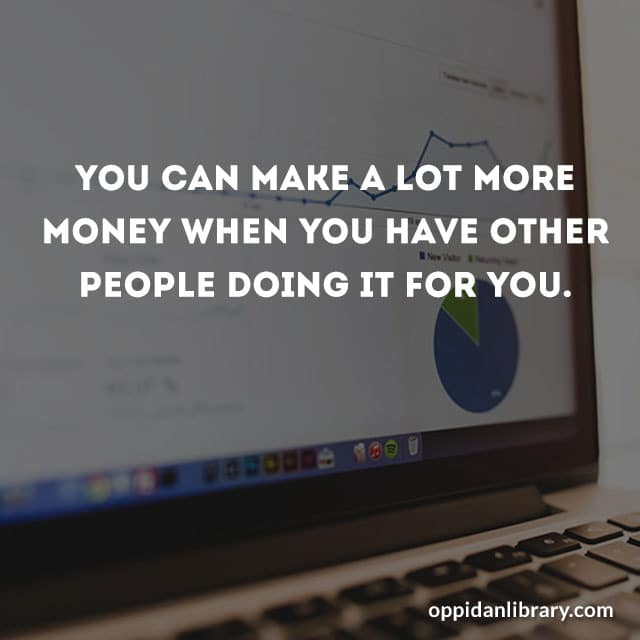 YOU CAN MAKE A LOT MORE MONEY WHEN YOU HAVE OTHER PEOPLE DOING IT FOR YOU.