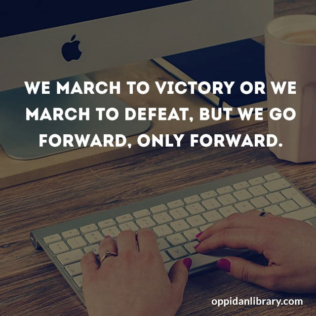 WE MARCH TO VICTORY WE MARCH TO DEFEAT, BUT WE GO FORWARD, ONLY FORWARD.