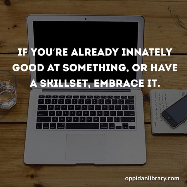 IF YOU'RE ALREADY INNATELY GOOD AT SOMETHING, OR HAVE A SKILLSET, EMBRACE IT.