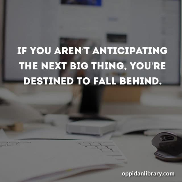 IF YOU AREN'T ANTICIPATING THE NEXT BIG THING' YOU'RE BESTING TO FALL BEHIND.