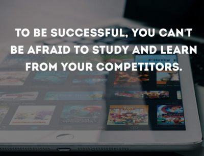 TO BE SUCCESSFUL, YOU CAN'T BE AFRAID TO STUDY AND LEARN FROM YOUR COMPETITORS.