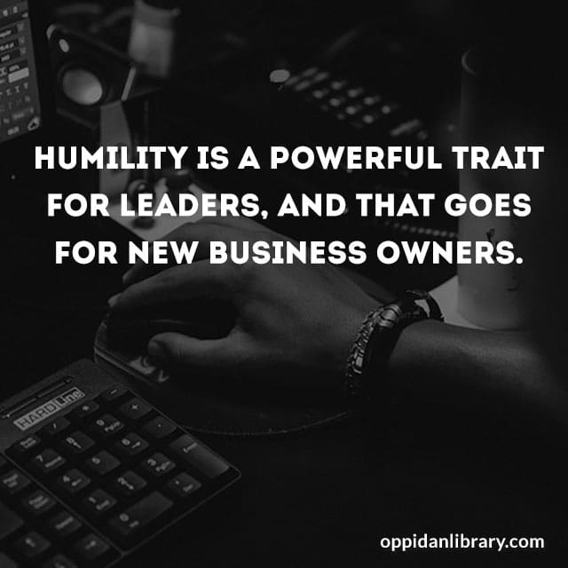 HUMILITY IS A POWERFUL TRAIT FOR LEADERS, AND THAT GOES FOR NEW BUSINESS OWNERS.