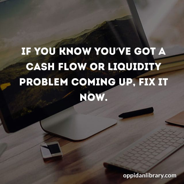 IF YOU KNOW YOU'VE GOT A CASH FLOW OR LIQUIDITY PROBLEM COMING UP, FIX IT NOW.