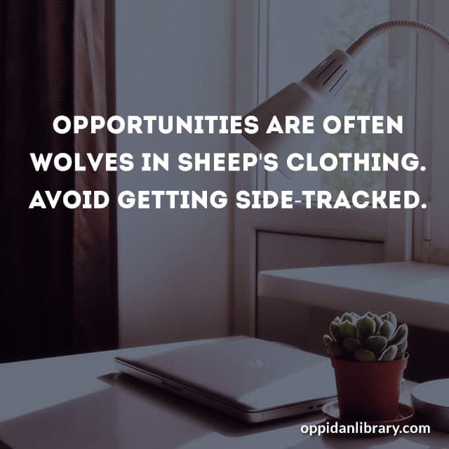 OPPORTUNITIES ARE OFTEN WOLVES IN SHEEP'S CLOTHING AVOID GETTING SIDE- TRACKED.