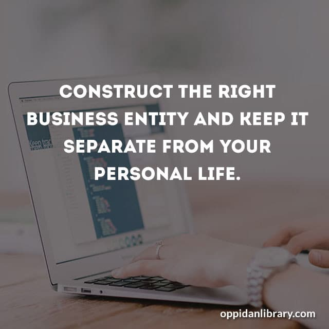 CONSTRUCT THE RIGHT BUSINESS ENTITY AND KEEP IT SEPARATE FROM YOUR PERSONAL LIFE.