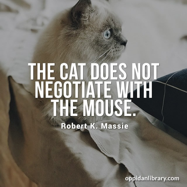THE CAT DOES NOT NEGOTIATE WITH THE MOUSE. ROBERT K. MASSIE