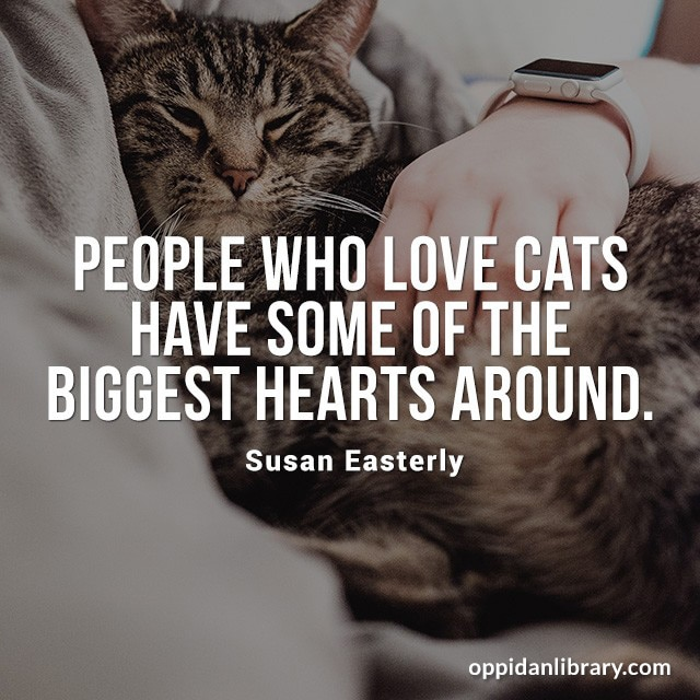 PEOPLE WHO LOVE CATS HAVE SOME OF THE BIGGEST HEARTS AROUND. SUSAN EASTERLY