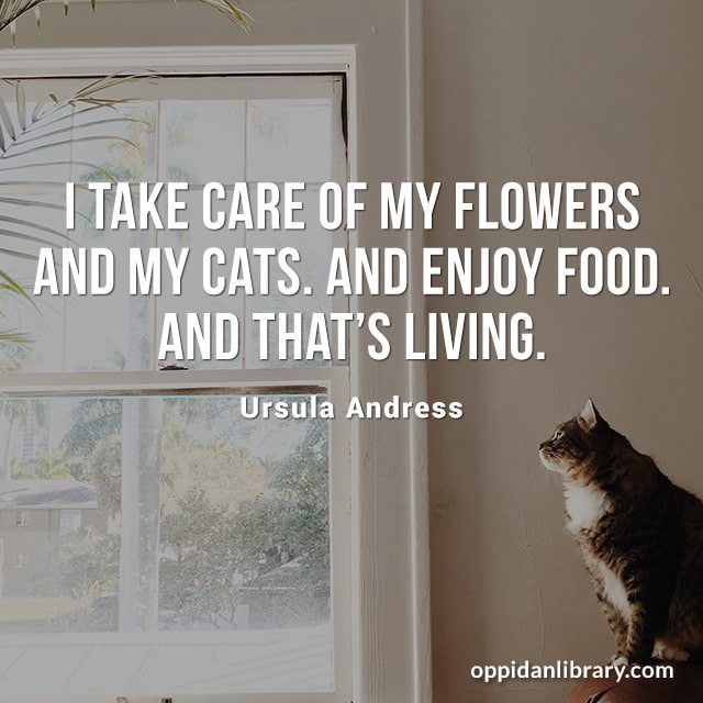 I TAKE CARE OF MY FLOWERS AND MY CATS. AND ENJOY FOOD. AND THAT'S LIVING. URSULA ANDRESS