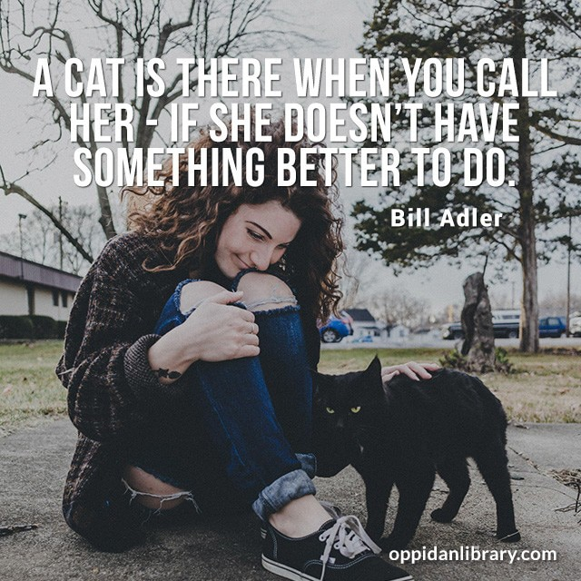 A CAT IS THERE WHEN YOU CALL HER - IF SHE DOESN'T HAVE SOMETHING BETTER TO DO. BILL ADLER